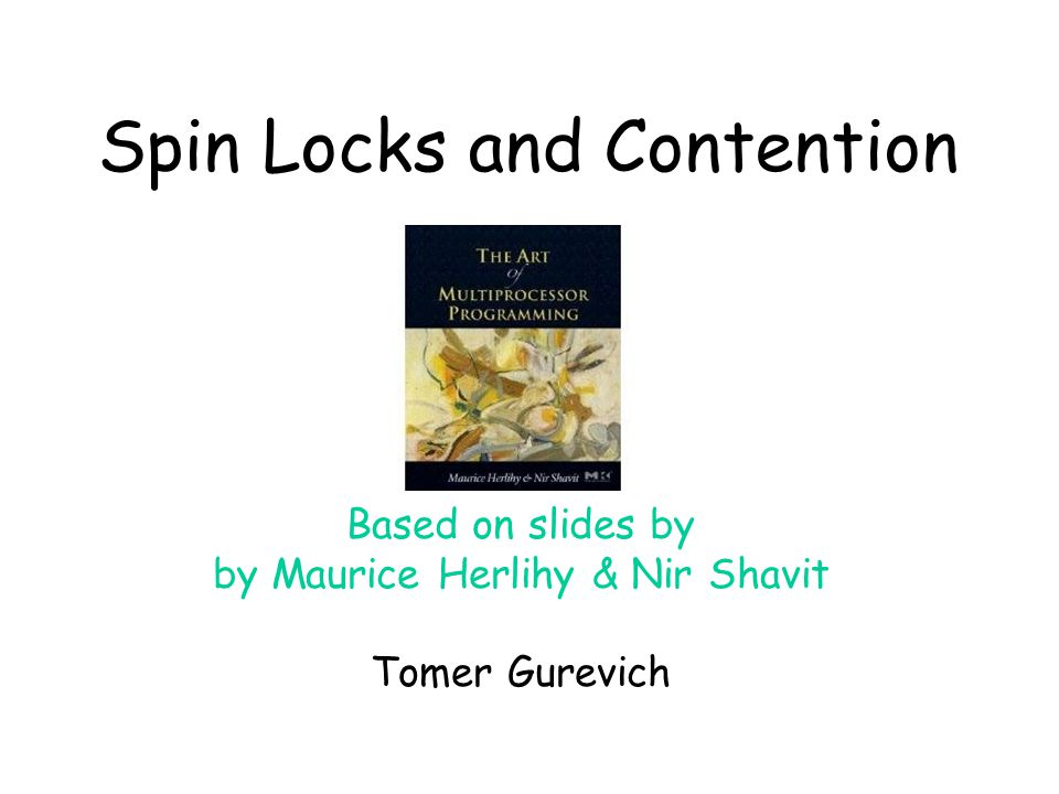 Spin Locks and Contention Based on slides by by Maurice Herlihy & Nir Shavit Tomer Gurevich