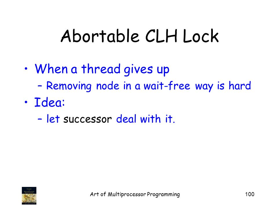Art of Multiprocessor Programming100 Abortable CLH Lock When a thread gives up –Removing node in a wait-free way is hard Idea: –let successor deal with it.