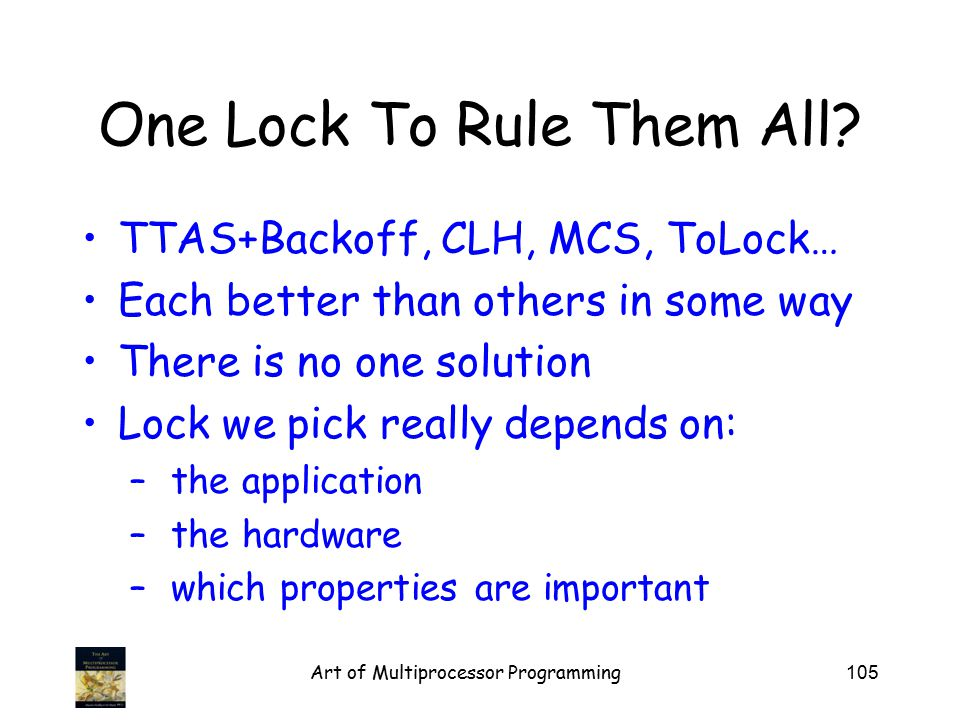 Art of Multiprocessor Programming105 One Lock To Rule Them All? TTAS+Backoff, CLH, MCS, ToLock… Each better than others in some way There is no one so