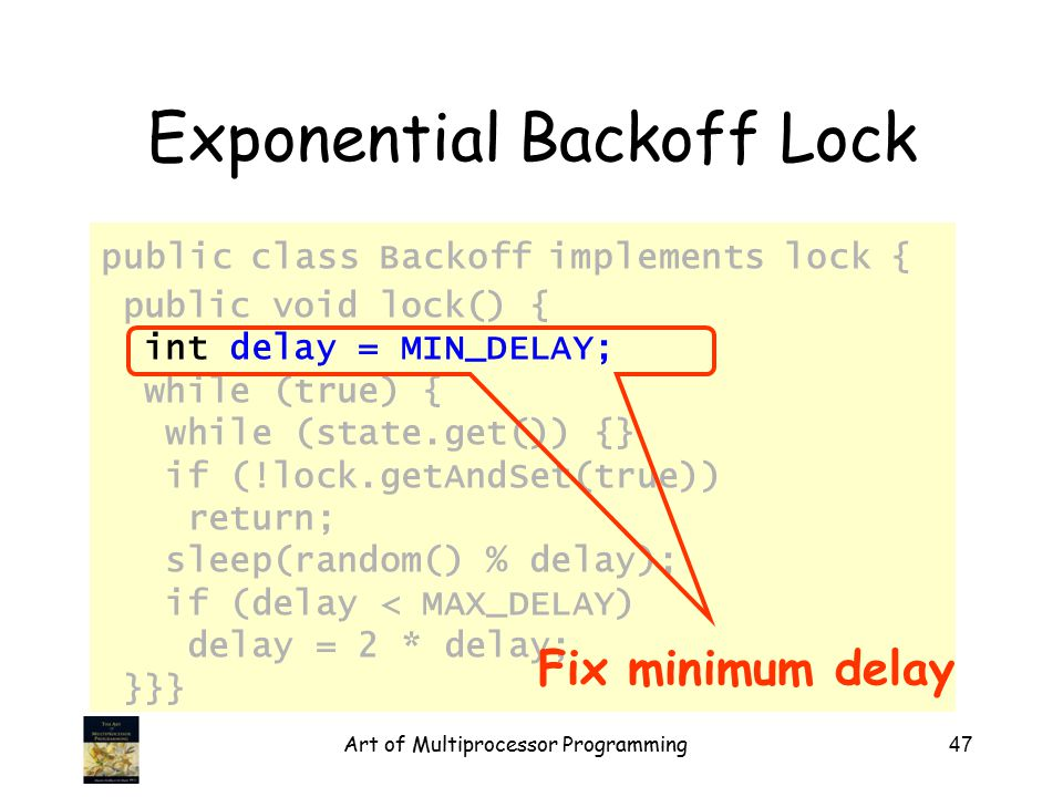 Art of Multiprocessor Programming47 Exponential Backoff Lock public class Backoff implements lock { public void lock() { int delay = MIN_DELAY; while (true) { while (state.get()) {} if (!lock.getAndSet(true)) return; sleep(random() % delay); if (delay < MAX_DELAY) delay = 2 * delay; }}} Fix minimum delay