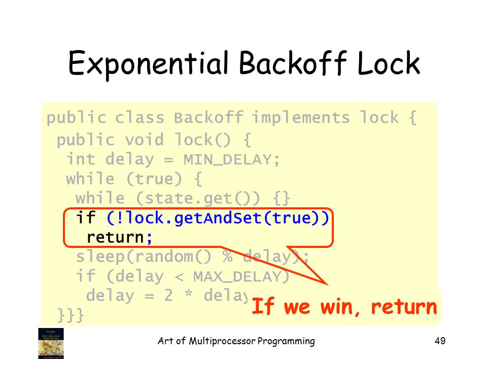 Art of Multiprocessor Programming49 Exponential Backoff Lock public class Backoff implements lock { public void lock() { int delay = MIN_DELAY; while