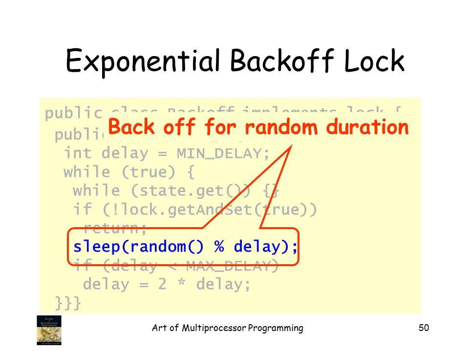 Art of Multiprocessor Programming50 Exponential Backoff Lock public class Backoff implements lock { public void lock() { int delay = MIN_DELAY; while (true) { while (state.get()) {} if (!lock.getAndSet(true)) return; sleep(random() % delay); if (delay < MAX_DELAY) delay = 2 * delay; }}} Back off for random duration