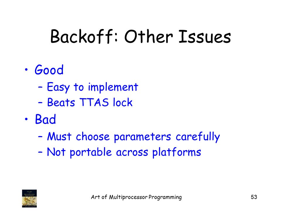 Art of Multiprocessor Programming53 Backoff: Other Issues Good –Easy to implement –Beats TTAS lock Bad –Must choose parameters carefully –Not portable across platforms