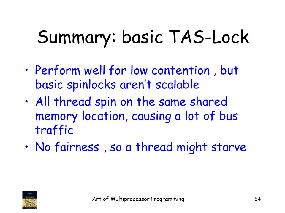 Summary: basic TAS-Lock Perform well for low contention, but basic spinlocks aren't scalable All thread spin on the same shared memory location, causing a lot of bus traffic No fairness, so a thread might starve Art of Multiprocessor Programming54