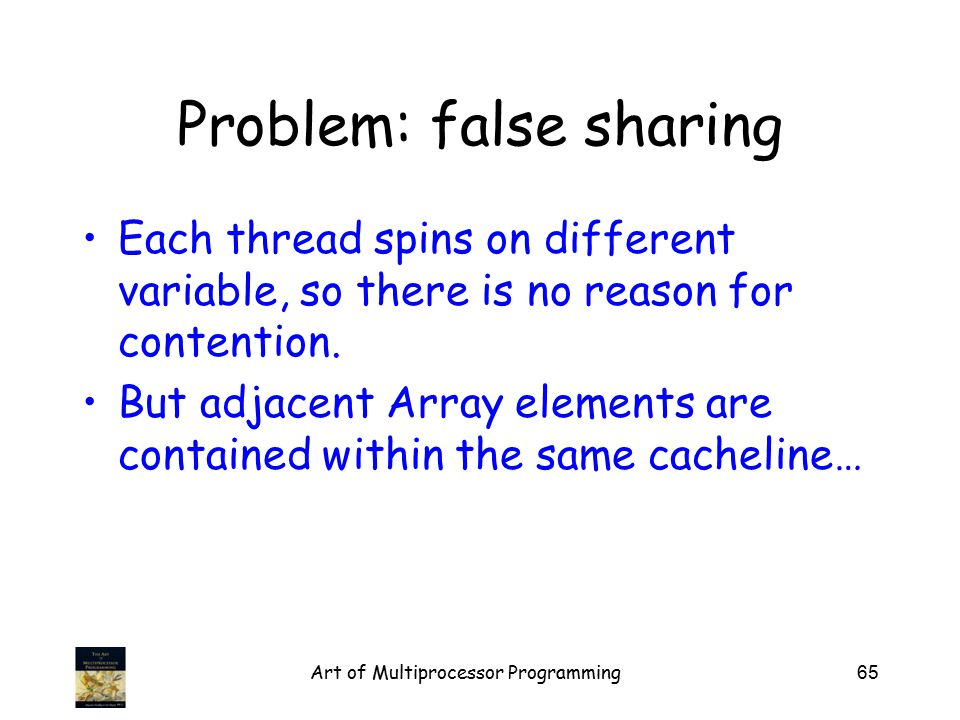 Problem: false sharing Each thread spins on different variable, so there is no reason for contention. But adjacent Array elements are contained within
