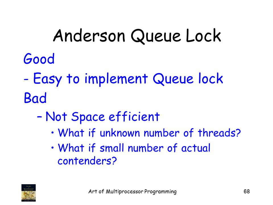 Art of Multiprocessor Programming68 Anderson Queue Lock Good - Easy to implement Queue lock Bad –Not Space efficient What if unknown number of threads