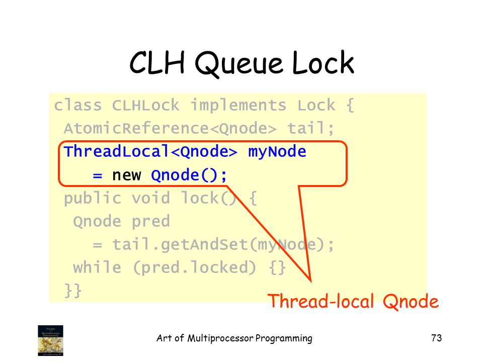 Art of Multiprocessor Programming73 CLH Queue Lock class CLHLock implements Lock { AtomicReference tail; ThreadLocal myNode = new Qnode(); public void lock() { Qnode pred = tail.getAndSet(myNode); while (pred.locked) {} }} Thread-local Qnode