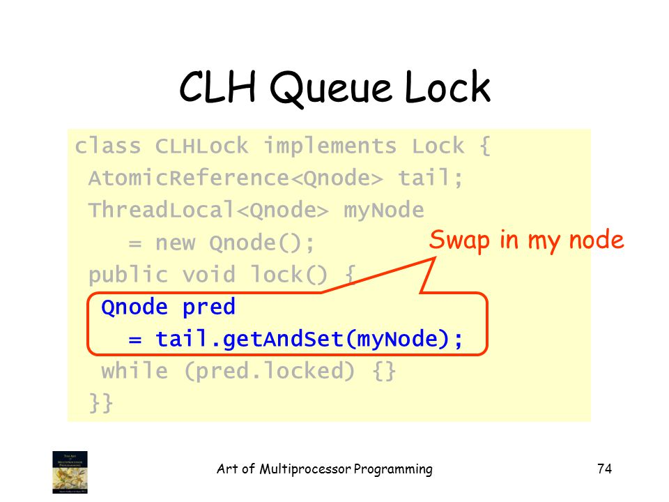 Art of Multiprocessor Programming74 CLH Queue Lock class CLHLock implements Lock { AtomicReference tail; ThreadLocal myNode = new Qnode(); public void