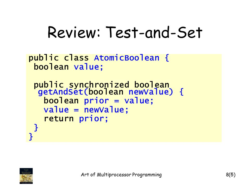 Art of Multiprocessor Programming8 Review: Test-and-Set public class AtomicBoolean { boolean value; public synchronized boolean getAndSet(boolean newV