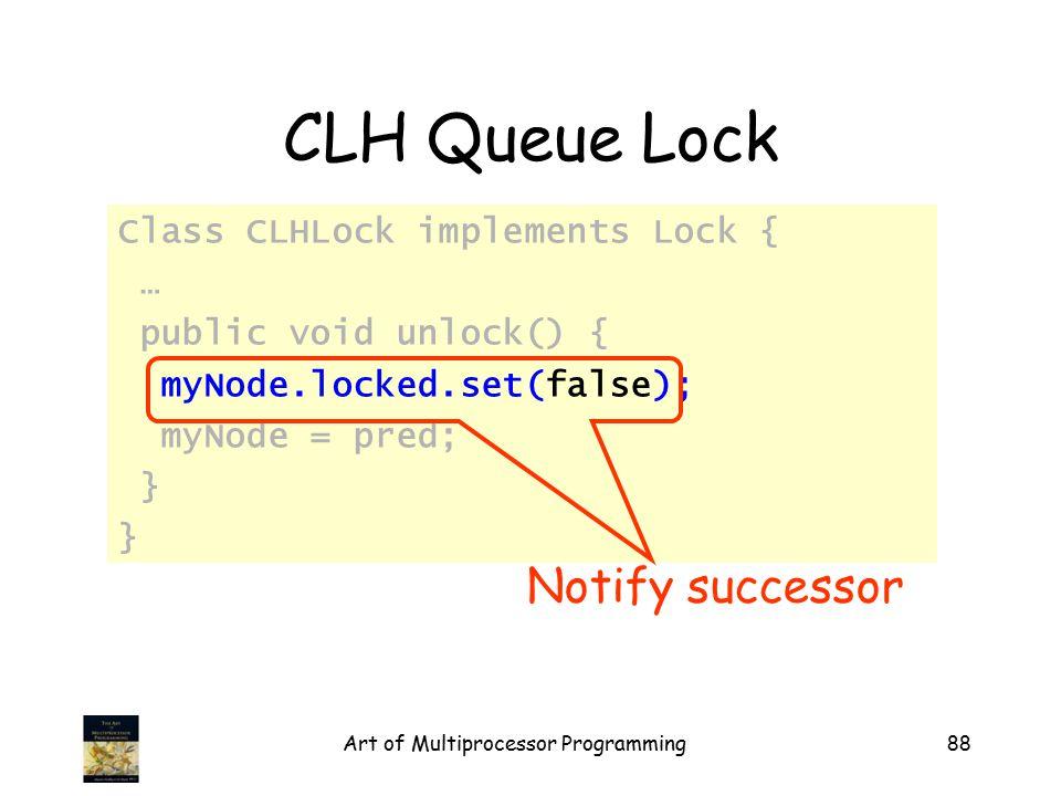 Art of Multiprocessor Programming88 CLH Queue Lock Class CLHLock implements Lock { … public void unlock() { myNode.locked.set(false); myNode = pred; } Notify successor