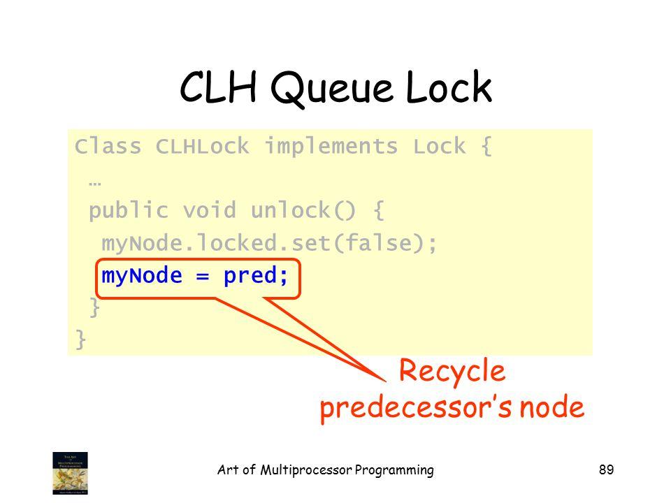 Art of Multiprocessor Programming89 CLH Queue Lock Class CLHLock implements Lock { … public void unlock() { myNode.locked.set(false); myNode = pred; } Recycle predecessor's node