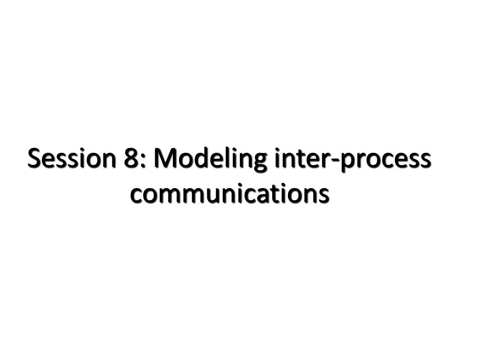 Session 8: Modeling inter-process communications