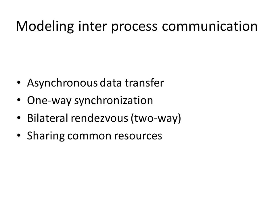 Modeling inter process communication Asynchronous data transfer One-way synchronization Bilateral rendezvous (two-way) Sharing common resources