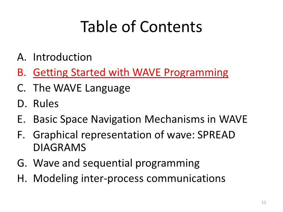 Table of Contents A.Introduction B.Getting Started with WAVE Programming C.The WAVE Language D.Rules E.Basic Space Navigation Mechanisms in WAVE F.Graphical representation of wave: SPREAD DIAGRAMS G.Wave and sequential programming H.Modeling inter-process communications 12