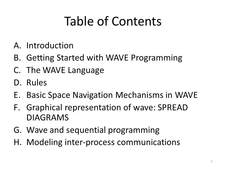 Table of Contents A.Introduction B.Getting Started with WAVE Programming C.The WAVE Language D.Rules E.Basic Space Navigation Mechanisms in WAVE F.Graphical representation of wave: SPREAD DIAGRAMS G.Wave and sequential programming H.Modeling inter-process communications 2