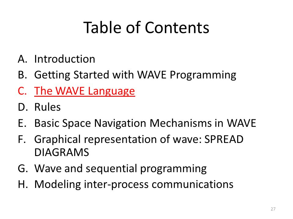 Table of Contents A.Introduction B.Getting Started with WAVE Programming C.The WAVE Language D.Rules E.Basic Space Navigation Mechanisms in WAVE F.Graphical representation of wave: SPREAD DIAGRAMS G.Wave and sequential programming H.Modeling inter-process communications 27