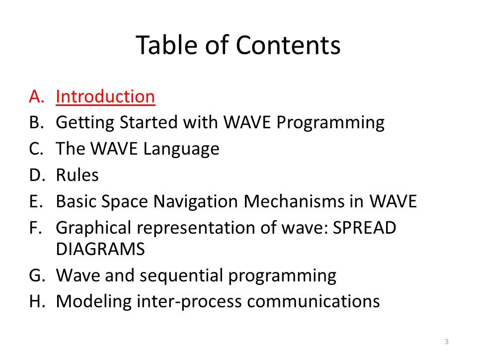 Table of Contents A.Introduction B.Getting Started with WAVE Programming C.The WAVE Language D.Rules E.Basic Space Navigation Mechanisms in WAVE F.Graphical representation of wave: SPREAD DIAGRAMS G.Wave and sequential programming H.Modeling inter-process communications 3