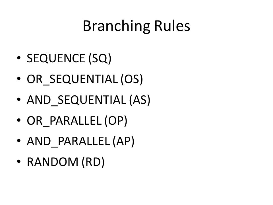 Branching Rules SEQUENCE (SQ) OR_SEQUENTIAL (OS) AND_SEQUENTIAL (AS) OR_PARALLEL (OP) AND_PARALLEL (AP) RANDOM (RD)