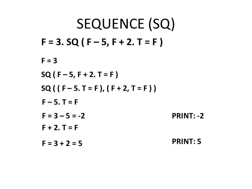 SEQUENCE (SQ) F = 3. SQ ( F – 5, F + 2. T = F ) F = 3 SQ ( F – 5, F + 2.
