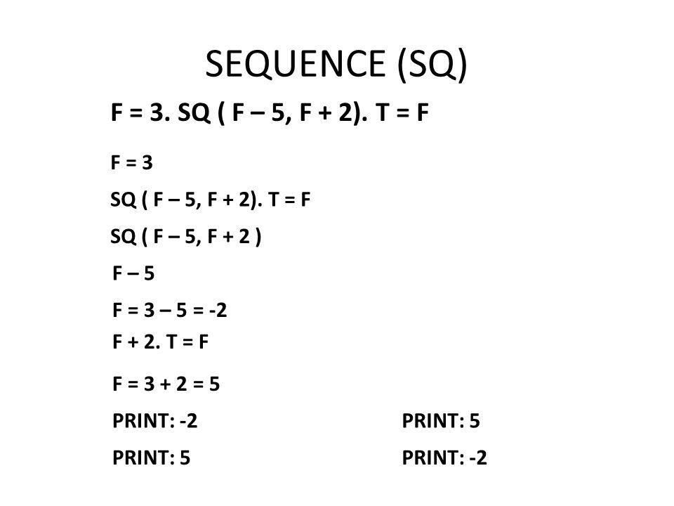 SEQUENCE (SQ) F = 3. SQ ( F – 5, F + 2). T = F F = 3 SQ ( F – 5, F + 2).