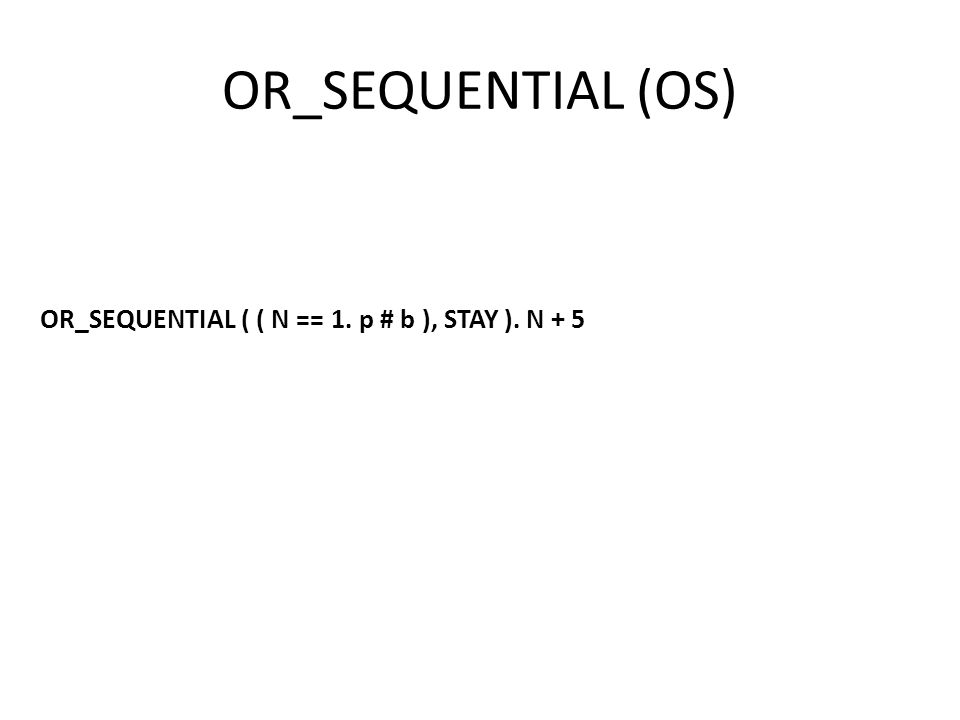 OR_SEQUENTIAL (OS) OR_SEQUENTIAL ( ( N == 1. p # b ), STAY ). N + 5