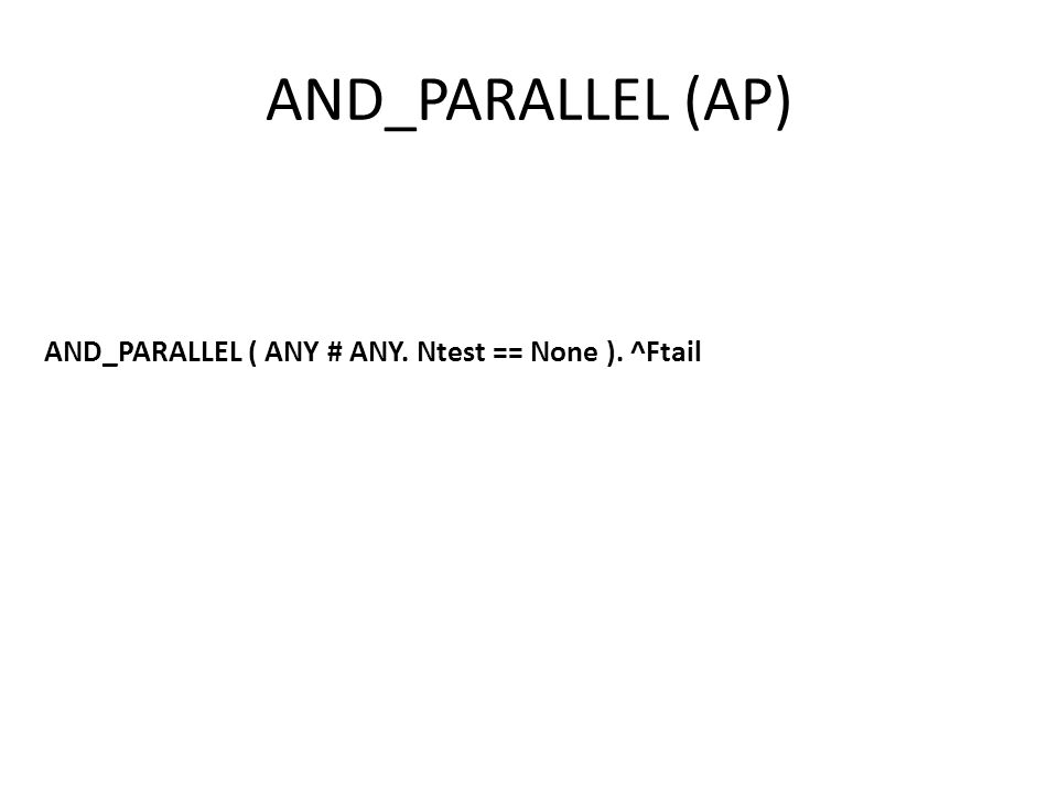 AND_PARALLEL (AP) AND_PARALLEL ( ANY # ANY. Ntest == None ). ^Ftail
