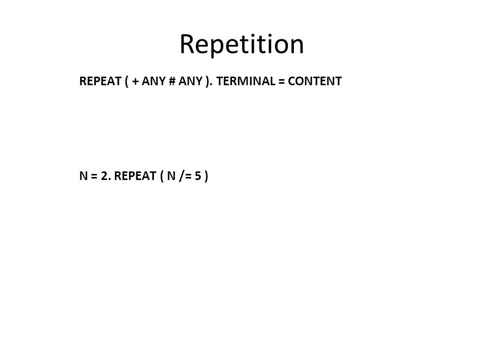 Repetition REPEAT ( + ANY # ANY ). TERMINAL = CONTENT N = 2. REPEAT ( N /= 5 )