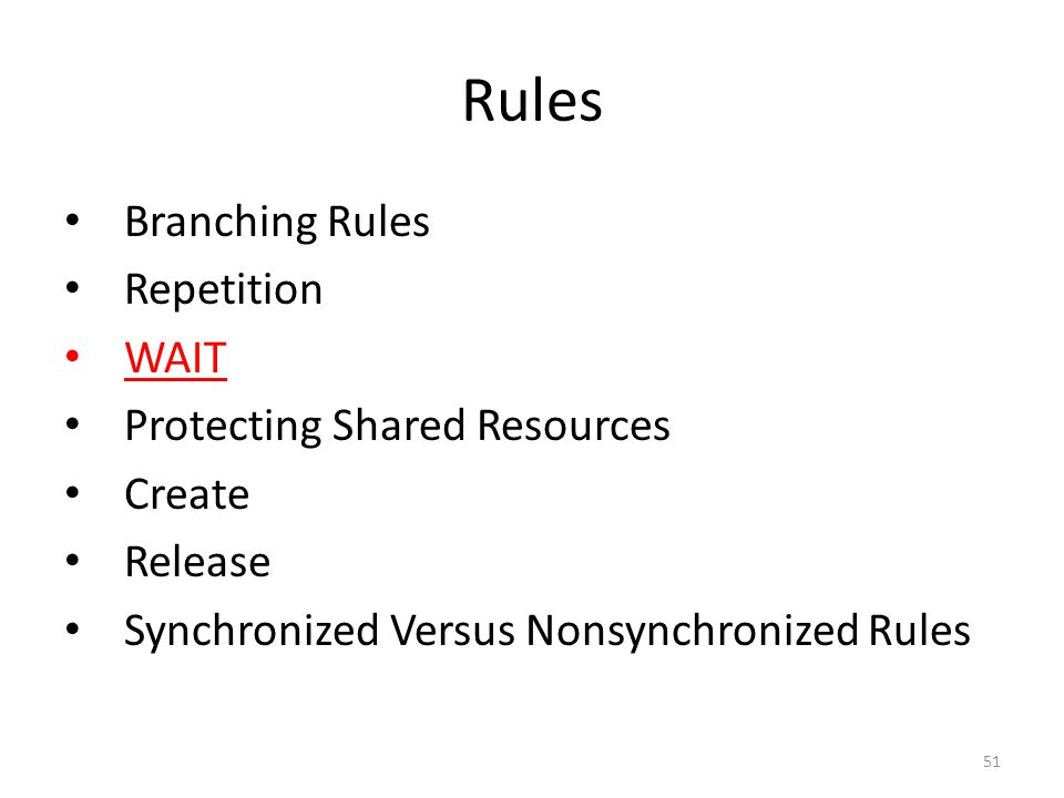 Rules Branching Rules Repetition WAIT Protecting Shared Resources Create Release Synchronized Versus Nonsynchronized Rules 51