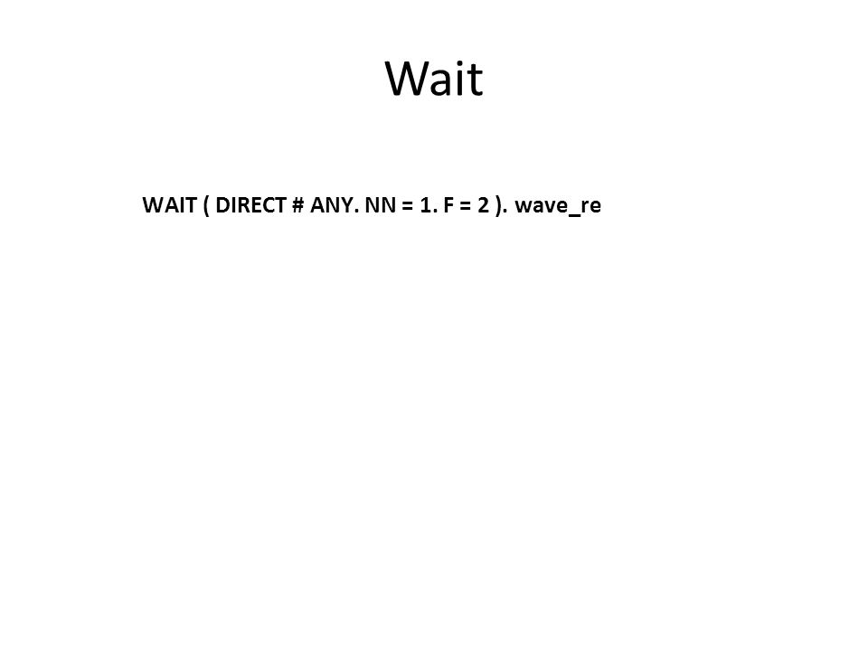 Wait WAIT ( DIRECT # ANY. NN = 1. F = 2 ). wave_re