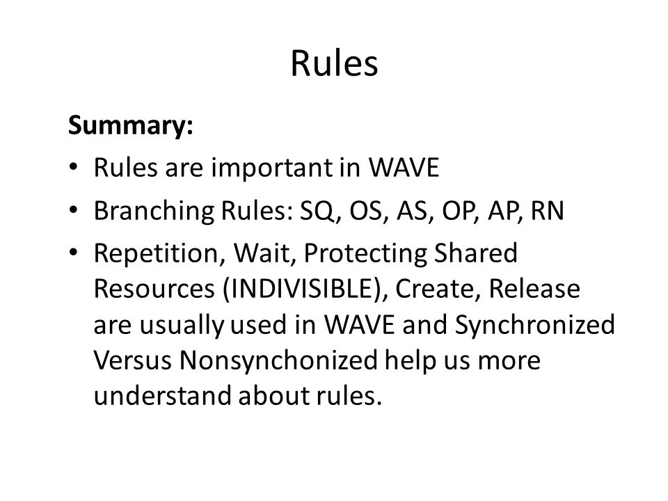 Rules Summary: Rules are important in WAVE Branching Rules: SQ, OS, AS, OP, AP, RN Repetition, Wait, Protecting Shared Resources (INDIVISIBLE), Create, Release are usually used in WAVE and Synchronized Versus Nonsynchonized help us more understand about rules.