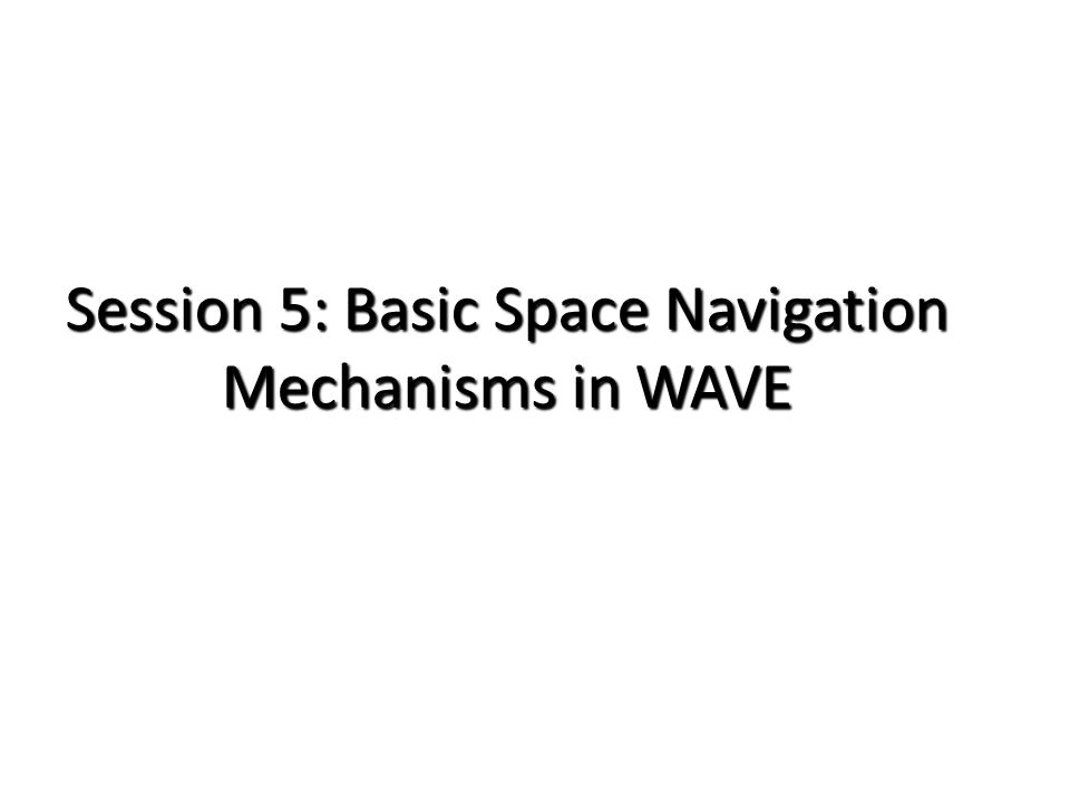 Session 5: Basic Space Navigation Mechanisms in WAVE