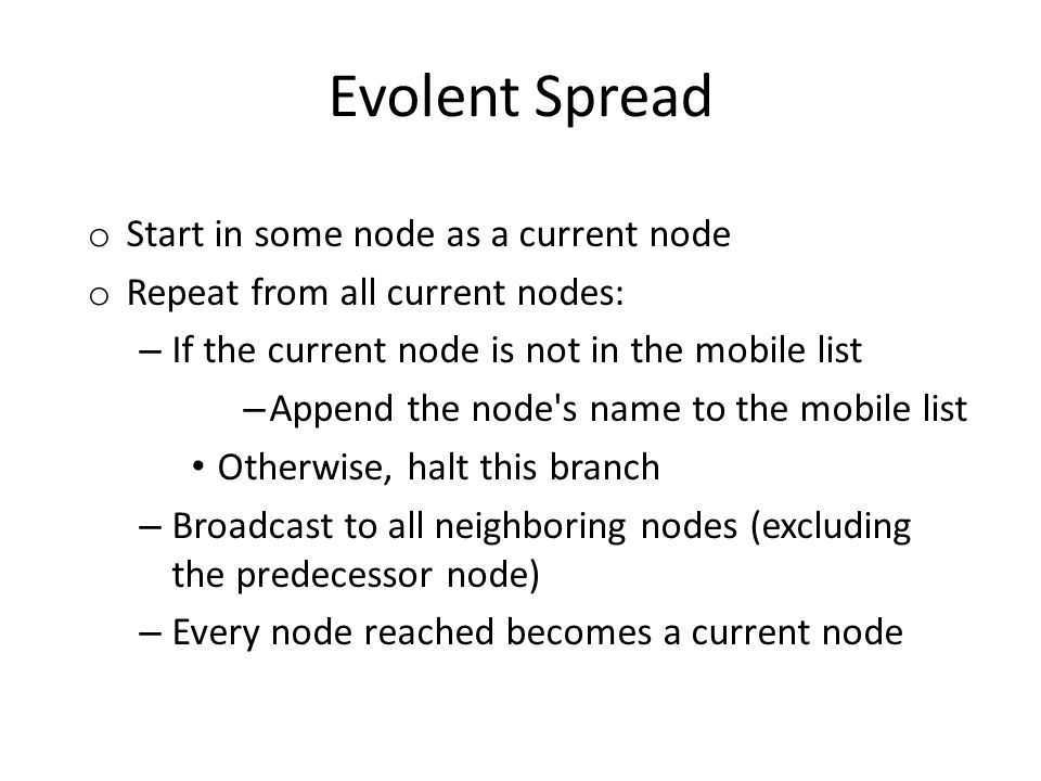 Evolent Spread o Start in some node as a current node o Repeat from all current nodes: – If the current node is not in the mobile list – Append the node s name to the mobile list Otherwise, halt this branch – Broadcast to all neighboring nodes (excluding the predecessor node) – Every node reached becomes a current node