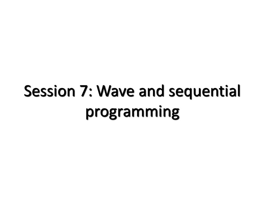 Session 7: Wave and sequential programming