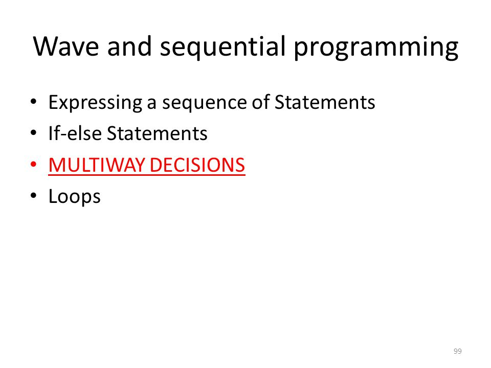 Wave and sequential programming Expressing a sequence of Statements If-else Statements MULTIWAY DECISIONS Loops 99