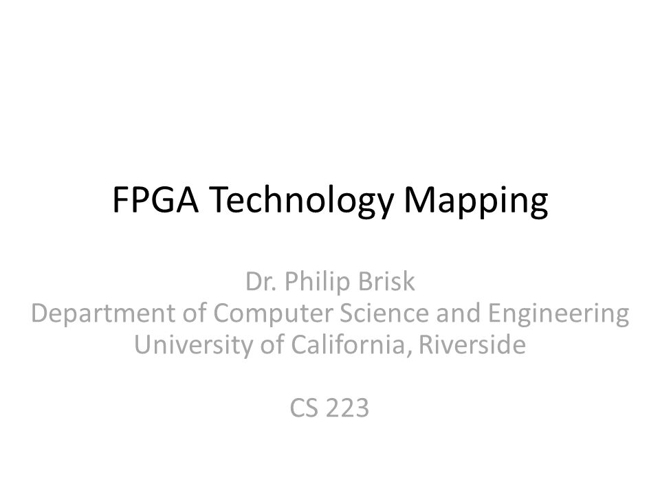 FPGA Technology Mapping Dr. Philip Brisk Department of Computer Science and Engineering University of California, Riverside CS 223