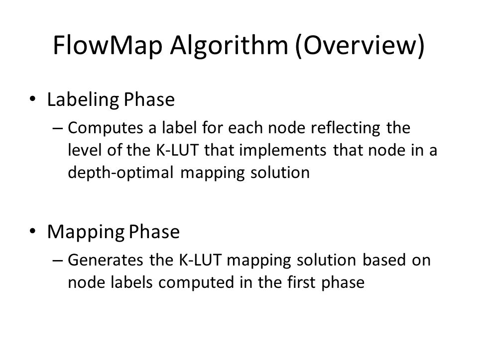 FlowMap Algorithm (Overview) Labeling Phase – Computes a label for each node reflecting the level of the K-LUT that implements that node in a depth-op