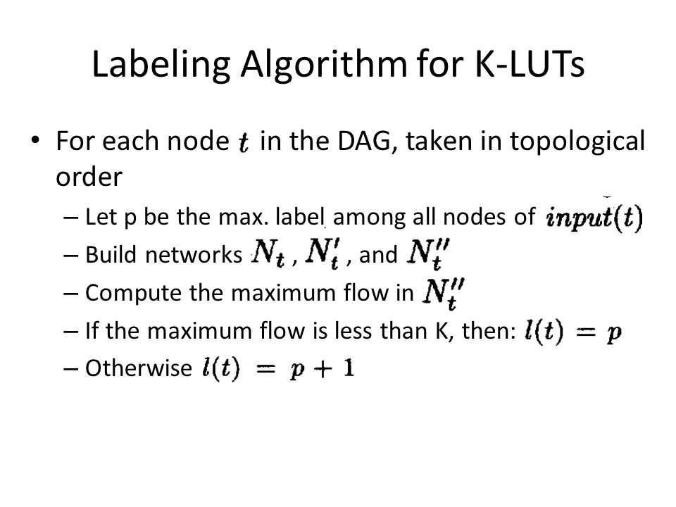 Labeling Algorithm for K-LUTs For each node t in the DAG, taken in topological order – Let p be the max. label among all nodes of – Build networks,, a