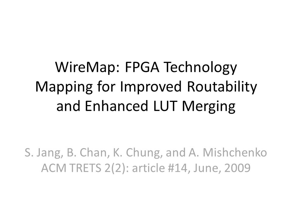 WireMap: FPGA Technology Mapping for Improved Routability and Enhanced LUT Merging S. Jang, B. Chan, K. Chung, and A. Mishchenko ACM TRETS 2(2): artic