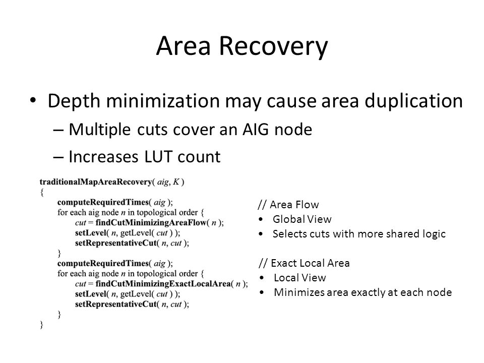 Area Recovery Depth minimization may cause area duplication – Multiple cuts cover an AIG node – Increases LUT count // Area Flow Global View Selects c