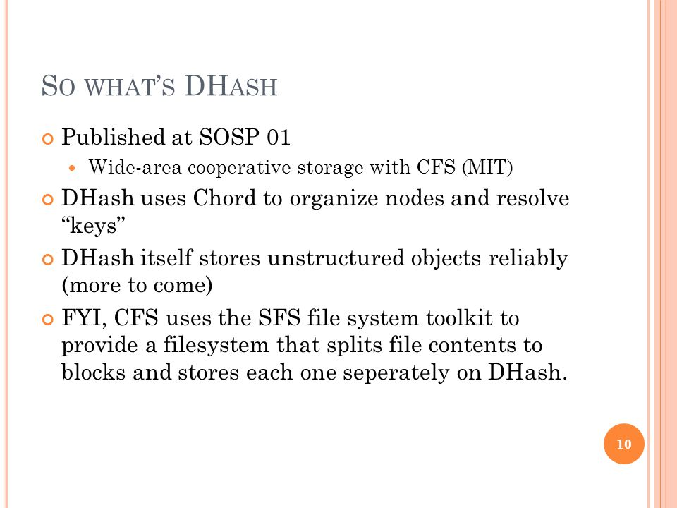 S O WHAT ' S DH ASH Published at SOSP 01 Wide-area cooperative storage with CFS (MIT) DHash uses Chord to organize nodes and resolve keys DHash itself stores unstructured objects reliably (more to come) FYI, CFS uses the SFS file system toolkit to provide a filesystem that splits file contents to blocks and stores each one seperately on DHash.
