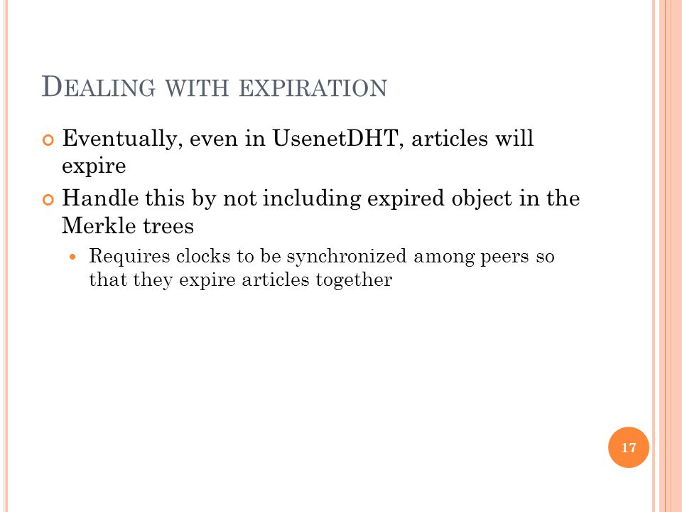D EALING WITH EXPIRATION Eventually, even in UsenetDHT, articles will expire Handle this by not including expired object in the Merkle trees Requires clocks to be synchronized among peers so that they expire articles together 17