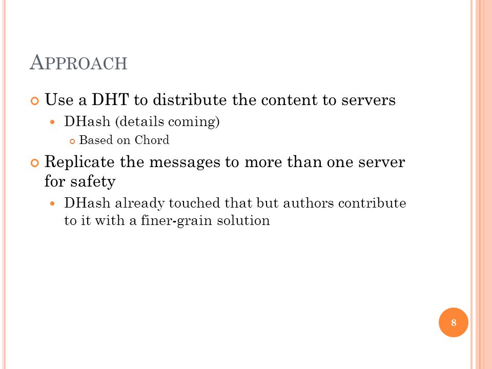 A PPROACH Use a DHT to distribute the content to servers DHash (details coming) Based on Chord Replicate the messages to more than one server for safety DHash already touched that but authors contribute to it with a finer-grain solution 8