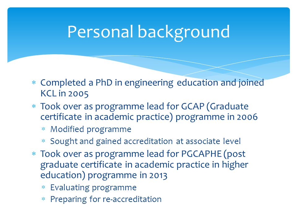  Completed a PhD in engineering education and joined KCL in 2005  Took over as programme lead for GCAP (Graduate certificate in academic practice) programme in 2006  Modified programme  Sought and gained accreditation at associate level  Took over as programme lead for PGCAPHE (post graduate certificate in academic practice in higher education) programme in 2013  Evaluating programme  Preparing for re-accreditation Personal background