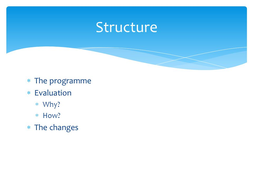  The programme  Evaluation  Why  How  The changes Structure