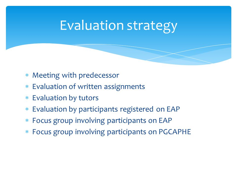  Meeting with predecessor  Evaluation of written assignments  Evaluation by tutors  Evaluation by participants registered on EAP  Focus group involving participants on EAP  Focus group involving participants on PGCAPHE Evaluation strategy