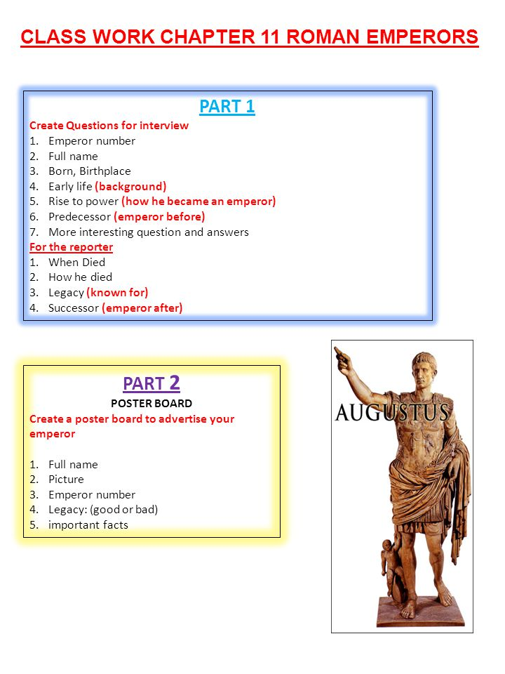 CLASS WORK CHAPTER 11 ROMAN EMPERORS PART 1 Create Questions for interview 1.Emperor number 2.Full name 3.Born, Birthplace 4.Early life (background) 5.Rise to power (how he became an emperor) 6.Predecessor (emperor before) 7.More interesting question and answers For the reporter 1.When Died 2.How he died 3.Legacy (known for) 4.Successor (emperor after) PART 2 POSTER BOARD Create a poster board to advertise your emperor 1.Full name 2.Picture 3.Emperor number 4.Legacy: (good or bad) 5.important facts