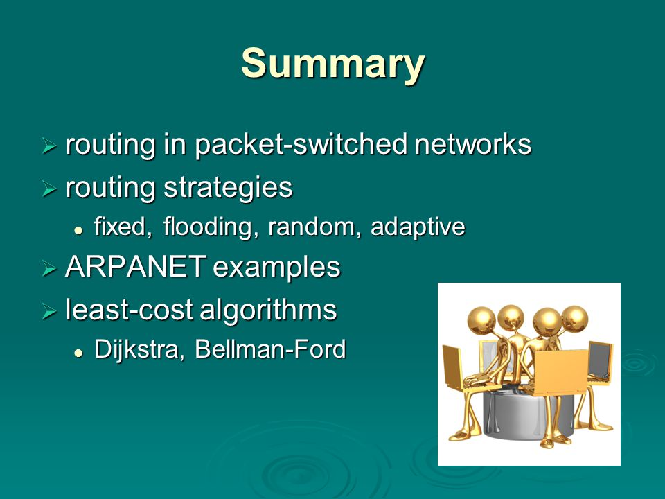 Summary  routing in packet-switched networks  routing strategies fixed, flooding, random, adaptive fixed, flooding, random, adaptive  ARPANET examples  least-cost algorithms Dijkstra, Bellman-Ford Dijkstra, Bellman-Ford