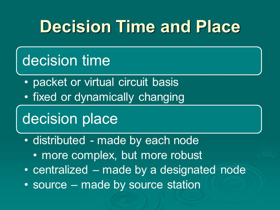 Decision Time and Place decision time packet or virtual circuit basis fixed or dynamically changing decision place distributed - made by each node more complex, but more robust centralized – made by a designated node source – made by source station