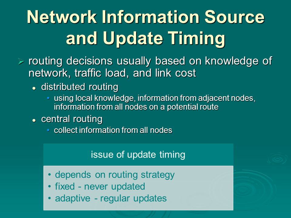 Network Information Source and Update Timing  routing decisions usually based on knowledge of network, traffic load, and link cost distributed routin
