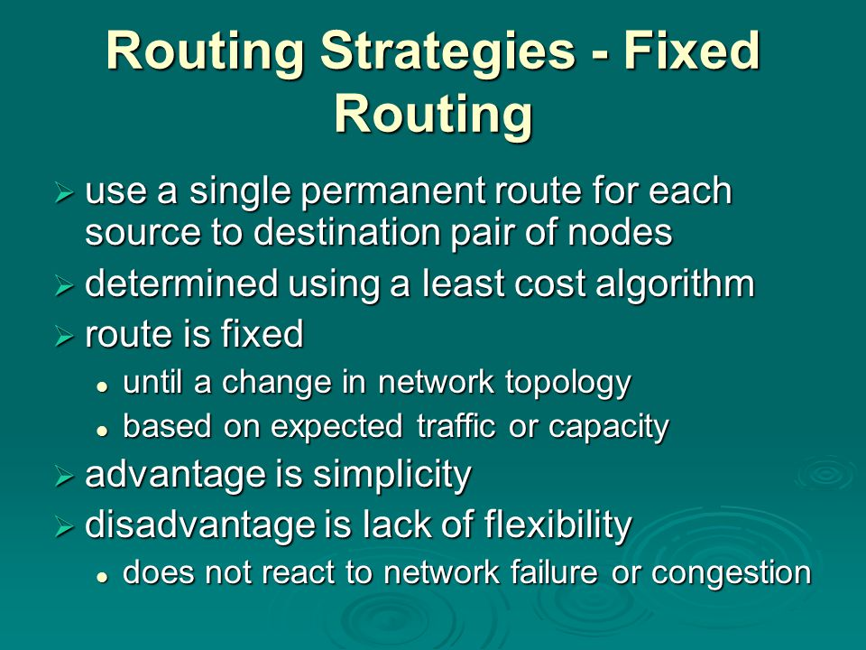 Routing Strategies - Fixed Routing  use a single permanent route for each source to destination pair of nodes  determined using a least cost algorithm  route is fixed until a change in network topology until a change in network topology based on expected traffic or capacity based on expected traffic or capacity  advantage is simplicity  disadvantage is lack of flexibility does not react to network failure or congestion does not react to network failure or congestion